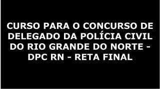 CURSO PARA O CONCURSO DE DELEGADO DA POLÍCIA CIVIL DO RIO GRANDE DO NORTE - DPC RN - RETA FINAL