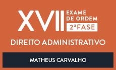 CURSO ONLINE PARA OAB 2ª FASE - DIREITO ADMINISTRATIVO - XVII EXAME DE ORDEM UNIFICADO - PROFESSOR MATHEUS CARVALHO