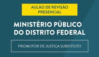 MINISTÉRIO PÚBLICO DO DISTRITO FEDERAL (MPDFT) - AULÃO DE REVISÃO PRESENCIAL PARA O CONCURSO DE PROMOTOR DE JUSTIÇA SUBSTITUTO