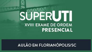 CURSO PRESENCIAL - SUPER UTI EM FLORIANÓPOLIS / SC - OAB 1ª FASE XVIII EXAME DE ORDEM UNIFICADO