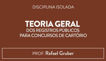 CURSO DE TEORIA GERAL DOS REGISTROS PÚBLICOS PARA CONCURSOS DE CARTÓRIO - PROF. RAFAEL GRUBER (DISCIPLINA ISOLADA)