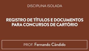 CURSO DE REGISTRO DE TÍTULOS E DOCUMENTOS PARA CONCURSOS DE CARTÓRIO - PROF. FERNANDO CÂNDIDO (DISCIPLINA ISOLADA)