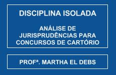 CURSO DE ANÁLISE DE JURISPRUDÊNCIAS PARA CONCURSOS DE CARTÓRIO - PROFª. MARTHA EL DEBS (DISCIPLINA ISOLADA)