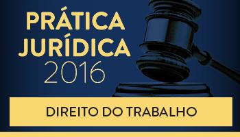 CURSO DE PRÁTICA FORENSE EM DIREITO DO TRABALHO 2016