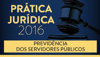 CURSO DE PRÁTICA FORENSE NA PREVIDÊNCIA DOS SERVIDORES PÚBLICOS 2016