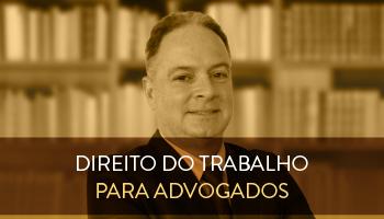 CURSO DE DIREITO DO TRABALHO PARA ADVOGADOS - CERS CORPORATIVO - PROFESSOR GUSTAVO CISNEIROS (DISCIPLINA ISOLADA)