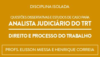 CURSO DE QUESTÕES DISSERTATIVAS E ESTUDOS DE CASO PARA ANALISTA JUDICIÁRIO DO TRT - DIREITO E PROCESSO DO TRABALHO - PROFS.  ELISSON MIESSA E HENRIQUE CORREIA