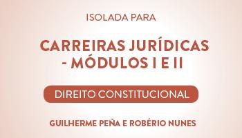 CURSO DE DIREITO CONSTITUCIONAL PARA CONCURSOS DA CARREIRA JURÍDICA - MÓDULOS I E II - PROFS. GUILHERME PEÑA E ROBÉRIO NUNES (DISCIPLINA ISOLADA)