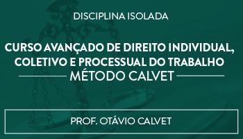 CURSO AVANÇADO DE DIREITO INDIVIDUAL, COLETIVO E PROCESSUAL DO TRABALHO - MÉTODO CALVET - PROF OTÁVIO CALVET