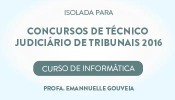 CURSO DE INFORMÁTICA PARA CONCURSOS DE TÉCNICO JUDICIÁRIO DE TRIBUNAIS 2016 - PROFA. EMANNUELLE GOUVEIA - (DISCIPLINA ISOLADA)