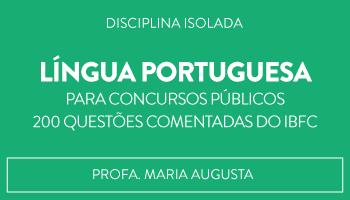 CURSO DE LÍNGUA PORTUGUESA PARA CONCURSOS PÚBLICOS - 200 QUESTÕES COMENTADAS DO IBFC - PROFA MARIA AUGUSTA (DISCIPLINA ISOLADA)