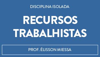 CURSO DE RECURSOS TRABALHISTAS - PROF. ÉLISSON MIESSA (DISCIPLINA ISOLADA) - CORPORATIVO