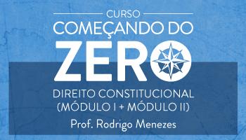 COMBO - CURSO DE DIREITO CONSTITUCIONAL - COMEÇANDO DO ZERO 2016.2 - MÓDULO I + MÓDULO II - PROF. RODRIGO MENEZES