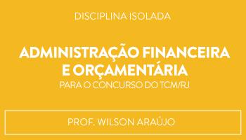 CURSO DE ADMINISTRAÇÃO FINANCEIRA E ORÇAMENTÁRIA PARA O CONCURSO DO TCM/RJ - PROF WILSON ARAÚJO (DISCIPLINA ISOLADA)