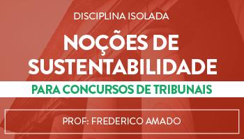 CURSO DE NOÇÕES DE SUSTENTABILIDADE PARA CONCURSOS DE TRIBUNAIS - PROF. FREDERICO AMADO (DISCIPLINA ISOLADA)
