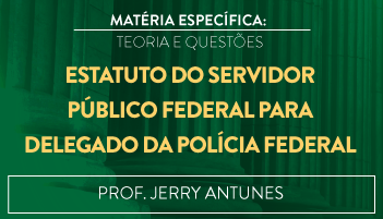 CURSO DE ESTATUTO DO SERVIDOR PÚBLICO FEDERAL PARA O CONCURSO DE DELEGADO DA POLÍCIA FEDERAL TEORIA E RESOLUÇÃO DE QUESTÕES 2016.2 - PROF. JERRY ANTUNES (DISCIPLINA ISOLADA)