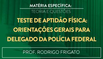 CURSO DE TESTE DE APTIDÃO FÍSICA: ORIENTAÇÕES GERAIS PARA O CONCURSO DE DELEGADO DA POLÍCIA FEDERAL TEORIA E RESOLUÇÃO DE QUESTÕES 2016.2 - PROF. RODRIGO FRIGATO (DISCIPLINA ISOLADA)