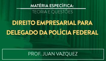 CURSO DE DIREITO EMPRESARIAL PARA O CONCURSO DE DELEGADO DA POLÍCIA FEDERAL TEORIA E RESOLUÇÃO DE QUESTÕES 2016.2 - PROF. JUAN VAZQUEZ (DISCIPLINA ISOLADA)