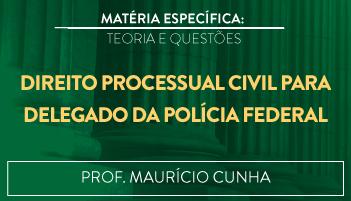 CURSO DE DIREITO PROCESSUAL CIVIL PARA O CONCURSO DE DELEGADO DA POLÍCIA FEDERAL TEORIA E RESOLUÇÃO DE QUESTÕES 2016.2 - PROF. MAURÍCIO CUNHA (DISCIPLINA ISOLADA)