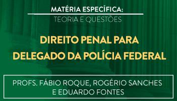 CURSO DE DIREITO PENAL PARA O CONCURSO DE DELEGADO DA POLÍCIA FEDERAL TEORIA E RESOLUÇÃO DE QUESTÕES - PROFS. FÁBIO ROQUE, ROGÉRIO SANCHES E EDUARDO FONTES - 2016.2 (DISCIPLINA ISOLADA)