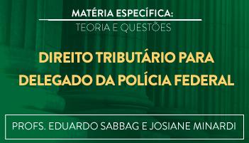 CURSO DIREITO TRIBUTÁRIO PARA O CONCURSO DE DELEGADO DA POLÍCIA FEDERAL TEORIA E RESOLUÇÃO DE QUESTÕES 2016.2 - PROFS. EDUARDO SABBAG E JOSIANE MINARDI (DISCIPLINA ISOLADA)
