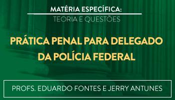 CURSO DE PRÁTICA PENAL PARA O CONCURSO DE DELEGADO DA POLÍCIA FEDERAL TEORIA E RESOLUÇÃO DE QUESTÕES 2016.2 - PROFS. EDUARDO FONTES E JERRY ANTUNES (DISCIPLINA ISOLADA)