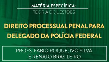 CURSO DE DIREITO PROCESSUAL PENAL PARA O CONCURSO DE DELEGADO DA POLÍCIA FEDERAL TEORIA E RESOLUÇÃO DE QUESTÕES 2016.2 - PROFS. FÁBIO ROQUE, IVO SILVA E RENATO BRASILEIRO (DISCIPLINA ISOLADA)