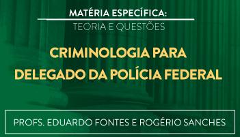 CURSO DE CRIMINOLOGIA PARA O CONCURSO DE DELEGADO DA POLÍCIA FEDERAL TEORIA E RESOLUÇÃO DE QUESTÕES 2016.2 - PROFS. EDUARDO FONTES E ROGÉRIO SANCHES (DISCIPLINA ISOLADA)