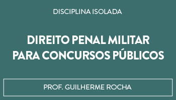 CURSO DE DIREITO PENAL MILITAR PARA CONCURSOS PÚBLICOS - PROFESSOR GUILHERME ROCHA (DISCIPLINA ISOLADA)