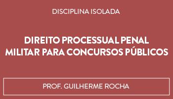 CURSO DE DIREITO PROCESSUAL PENAL MILITAR PARA CONCURSOS PÚBLICOS - PROFESSOR GUILHERME ROCHA (DISCIPLINA ISOLADA)