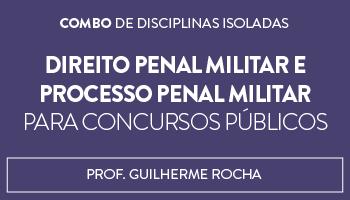 COMBO: CURSO DE DIREITO PENAL MILITAR E PROCESSO PENAL MILITAR PARA CONCURSOS PÚBLICOS - PROFESSOR GUILHERME ROCHA (DISCIPLINA ISOLADA)