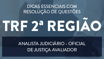 CURSO DE DICAS ESSENCIAIS COM RESOLUÇÃO DE QUESTÕES PARA O CONCURSO DE ANALISTA JUDICIÁRIO - OFICIAL DE JUSTIÇA AVALIADOR FEDERAL DO TRF 2ª REGIÃO (RJ E ES)