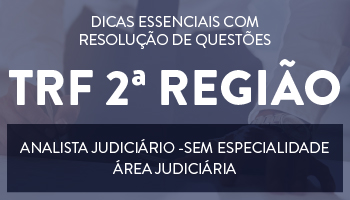 CURSO DE DICAS ESSENCIAIS COM RESOLUÇÃO DE QUESTÕES PARA O CONCURSO DE ANALISTA JUDICIÁRIO/SEM ESPECIALIDADE - ÁREA JUDICIÁRIA DO TRF 2ª REGIÃO (RJ E ES)