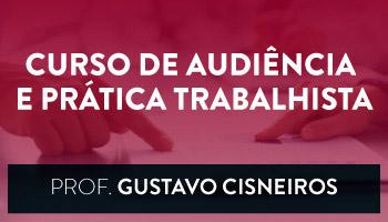 Curso de Audiência e Prática Trabalhista - CERS Corporativo - Professor Gustavo Cisneiros (Disciplina Isolada)