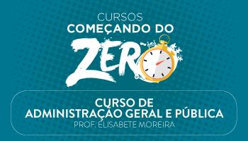 CURSO DE ADMINISTRAÇÃO GERAL E PÚBLICA - COMEÇANDO DO ZERO 2017 - PROFª. ELISABETE MOREIRA (DISCIPLINA ISOLADA)