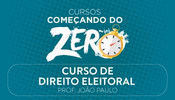 CURSO DE DIREITO ELEITORAL - COMEÇANDO DO ZERO 2017 - PROF. JOÃO PAULO (DISCIPLINA ISOLADA)