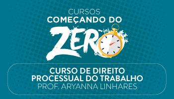 CURSO DE DIREITO PROCESSUAL DO TRABALHO - COMEÇANDO DO ZERO 2017 - PROFª. ARYANNA LINHARES (DISCIPLINA ISOLADA)