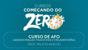 CURSO DE AFO (ADMINISTRAÇÃO FINANCEIRA E ORÇAMENTÁRIA) - COMEÇANDO DO ZERO 2017 - PROF. WILSON ARAÚJO/PE (DISCIPLINA ISOLADA)