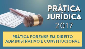 CURSO DE PRÁTICA FORENSE EM DIREITO ADMINISTRATIVO E CONSTITUCIONAL 2017