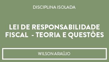 LEI DE RESPONSABILIDADE FISCAL (LRF) - TEORIA E QUESTÕES  - PROF. WILSON ARAÚJO (DISCIPLINA ISOLADA)