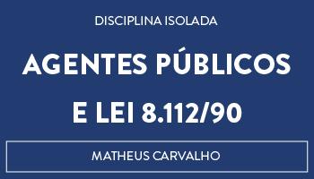 CURSO DE AGENTES PÚBLICOS E LEI 8.112/90 - PROFESSOR MATHEUS CARVALHO (DISCIPLINA ISOLADA)