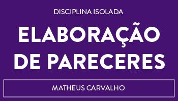 CURSO DE ELABORAÇÃO DE PARECERES - PROFESSOR MATHEUS CARVALHO (DISCIPLINA ISOLADA)