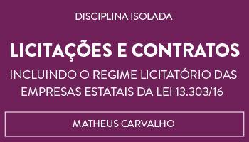 CURSO DE LICITAÇÕES E CONTRATOS -  INCLUINDO O REGIME LICITATÓRIO DAS EMPRESAS ESTATAIS DA LEI 13.303/16 - PROFESSOR MATHEUS CARVALHO (DISCIPLINA ISOLADA)