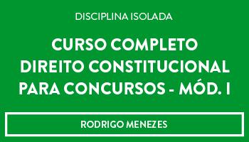 CURSO DE DIREITO CONSTITUCIONAL  PARA CONCURSOS (Mód. I) - PROF. RODRIGO MENEZES (DISCIPLINA ISOLADA)