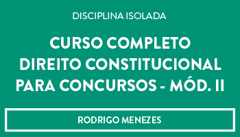 CURSO DE DIREITO CONSTITUCIONAL  PARA CONCURSOS (Mód. II) - PROF. RODRIGO MENEZES (DISCIPLINA ISOLADA)