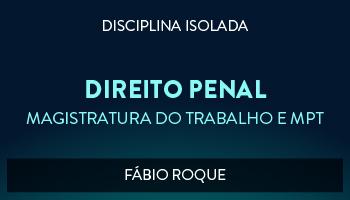CURSO DE DIREITO PENAL PARA CONCURSO DA MAGISTRATURA DO TRABALHO E DO MINISTÉRIO PÚBLICO DO TRABALHO 2017 - PROF. FÁBIO ROQUE (DISCIPLINA ISOLADA)