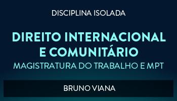 CURSO DE DIREITO INTERNACIONAL E COMUNITÁRIO PARA CONCURSO DA MAGISTRATURA DO TRABALHO E DO MINISTÉRIO PÚBLICO DO TRABALHO 2017 - PROF. BRUNO VIANA (DISCIPLINA ISOLADA)