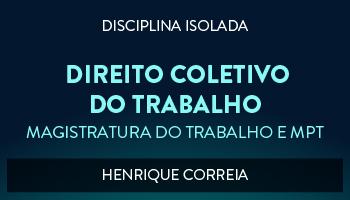 CURSO DE DIREITO COLETIVO DO TRABALHO PARA CONCURSO DA MAGISTRATURA DO TRABALHO E DO MINISTÉRIO PÚBLICO DO TRABALHO 2017 - PROF. HENRIQUE CORREIA (DISCIPLINA ISOLADA)