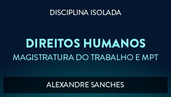 CURSO DE DIREITO HUMANOS PARA CONCURSO DA MAGISTRATURA DO TRABALHO E DO MINISTÉRIO PÚBLICO DO TRABALHO 2017 - PROF. ALEXANDRE SANCHES (DISCIPLINA ISOLADA)