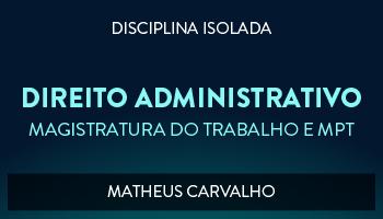 CURSO DE DIREITO ADMINISTRATIVO PARA CONCURSO DA MAGISTRATURA DO TRABALHO E DO MINISTÉRIO PÚBLICO DO TRABALHO 2017 - PROF. MATHEUS CARVALHO (DISCIPLINA ISOLADA)